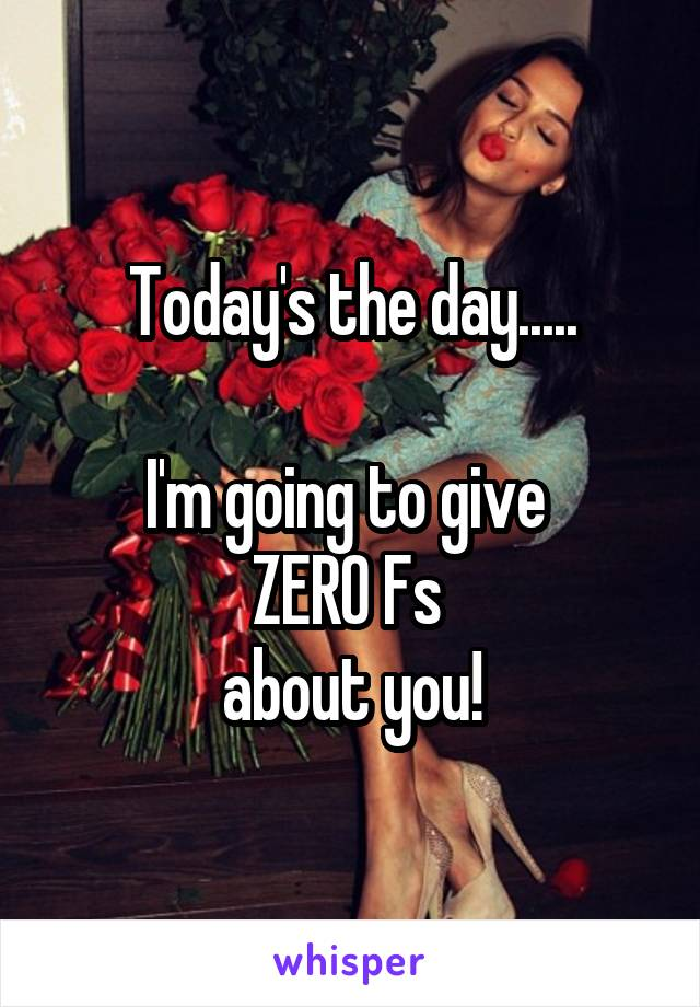 Today's the day.....  I'm going to give  ZERO Fs  about you!