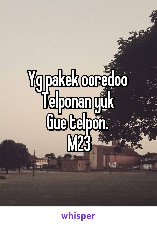 Yg pakek ooredoo  Telponan yuk  Gue telpon.  M23
