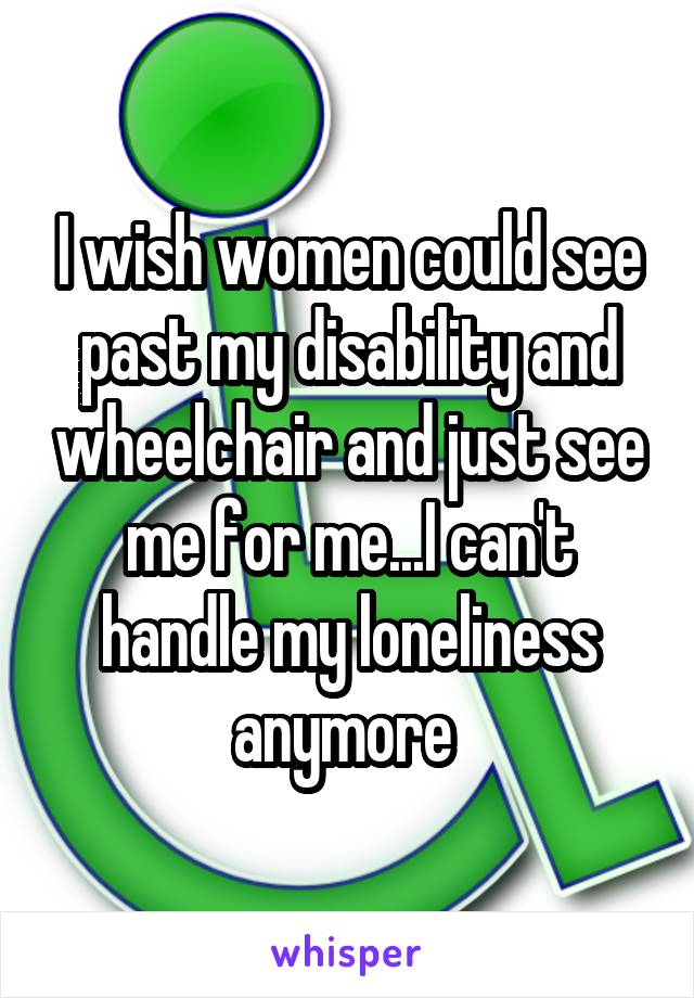 I wish women could see past my disability and wheelchair and just see me for me...I can't handle my loneliness anymore