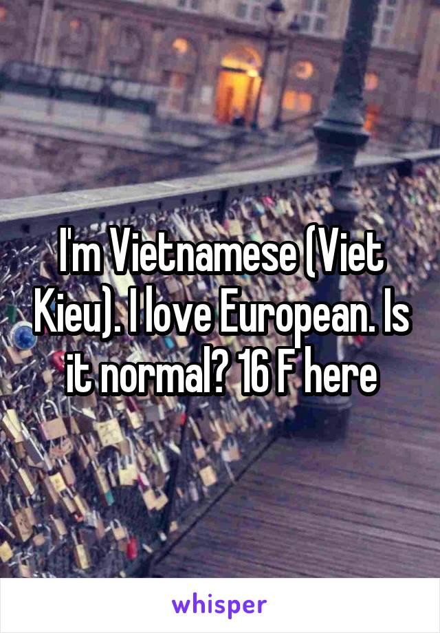 I'm Vietnamese (Viet Kieu). I love European. Is it normal? 16 F here