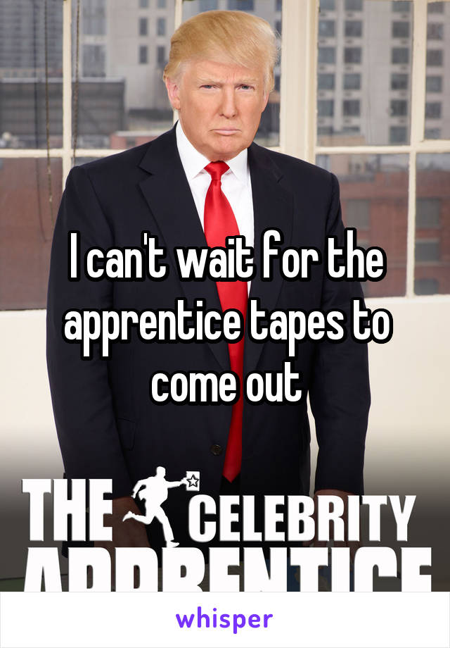 I can't wait for the apprentice tapes to come out