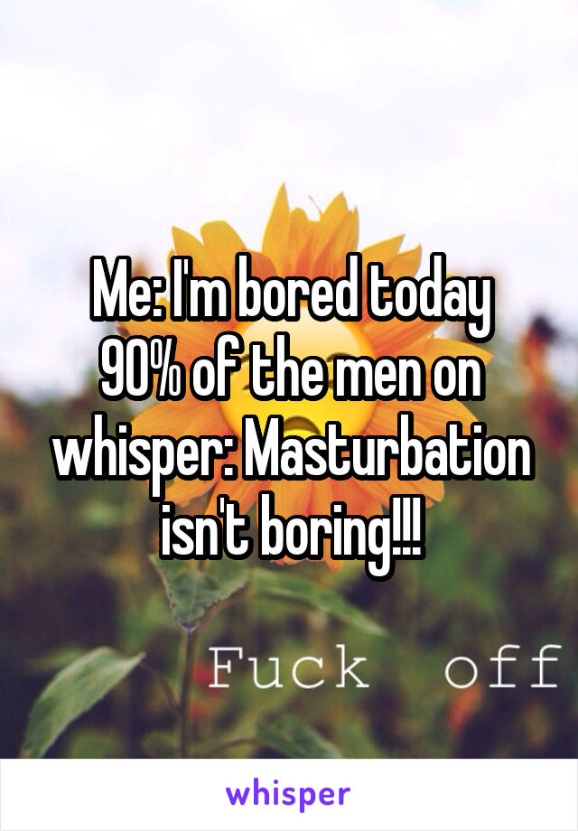 Me: I'm bored today 90% of the men on whisper: Masturbation isn't boring!!!