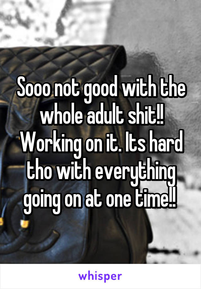 Sooo not good with the whole adult shit!! Working on it. Its hard tho with everything going on at one time!!