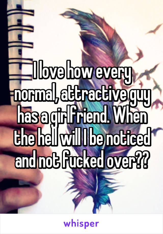 I love how every normal, attractive guy has a girlfriend. When the hell will I be noticed and not fucked over??