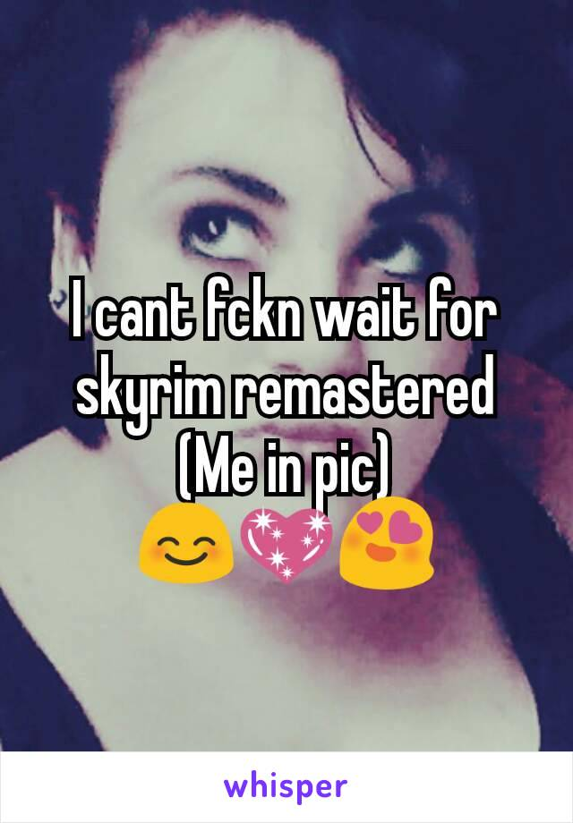 I cant fckn wait for skyrim remastered (Me in pic) 😊💖😍