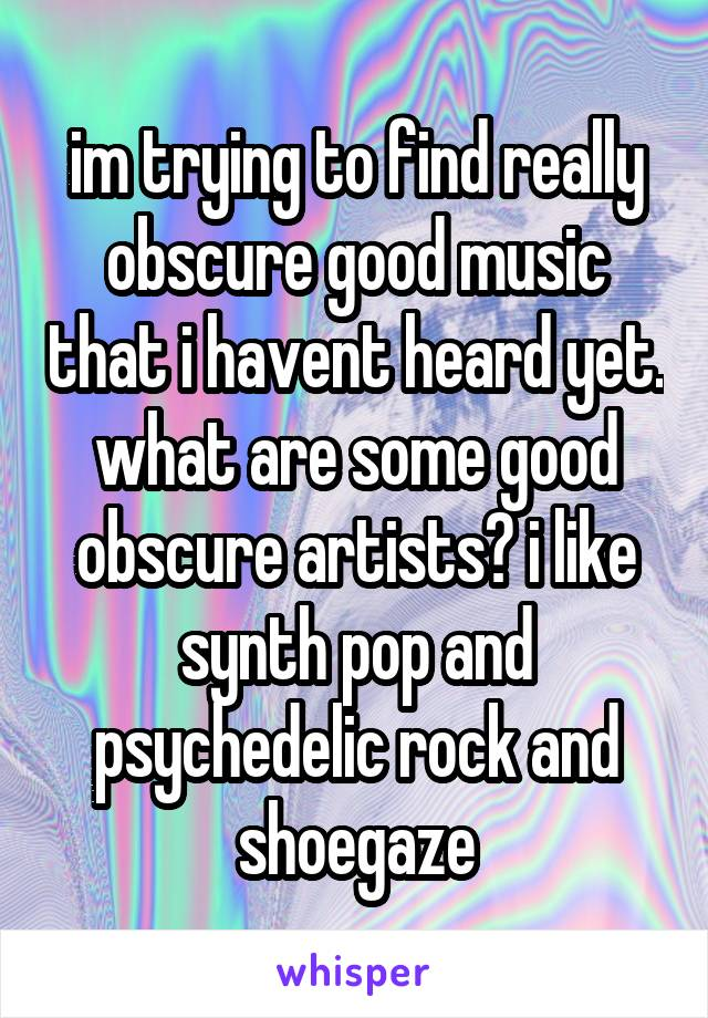 im trying to find really obscure good music that i havent heard yet. what are some good obscure artists? i like synth pop and psychedelic rock and shoegaze