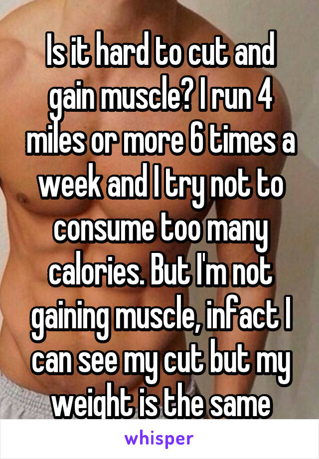 Is it hard to cut and gain muscle? I run 4 miles or more 6 times a week and I try not to consume too many calories. But I'm not gaining muscle, infact I can see my cut but my weight is the same
