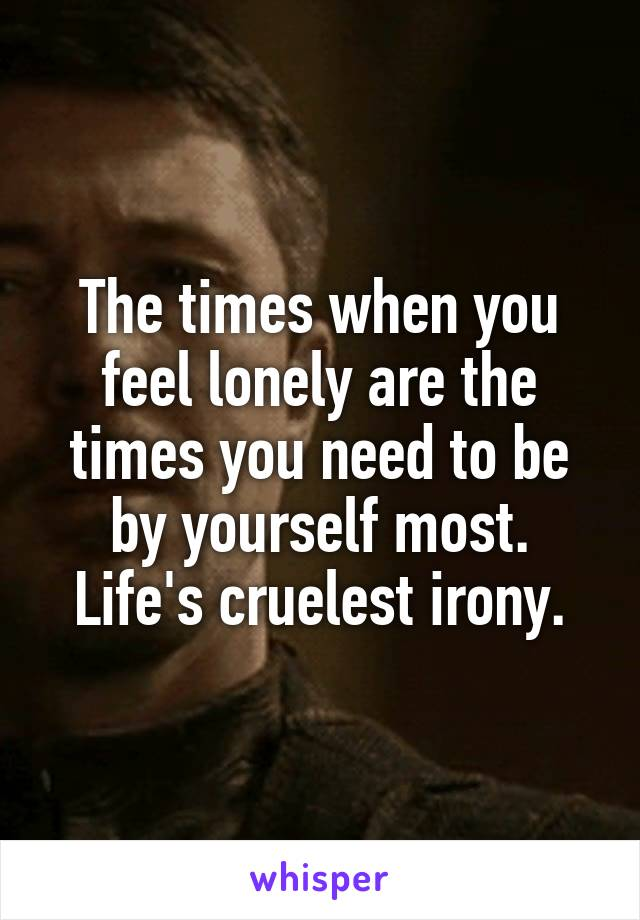 The times when you feel lonely are the times you need to be by yourself most. Life's cruelest irony.