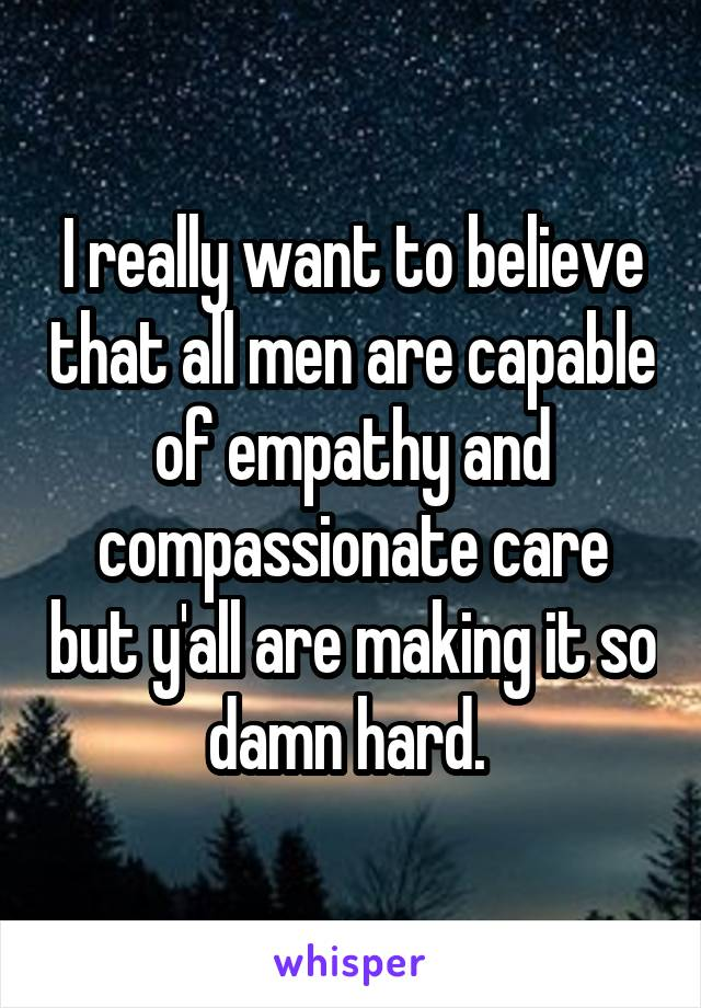 I really want to believe that all men are capable of empathy and compassionate care but y'all are making it so damn hard.