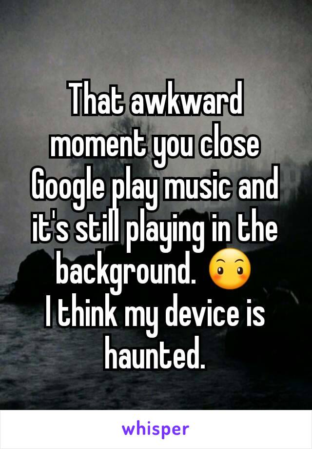 That awkward moment you close Google play music and it's still playing in the background. 😶 I think my device is haunted.