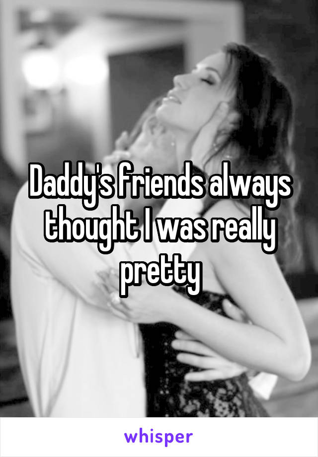 Daddy's friends always thought I was really pretty