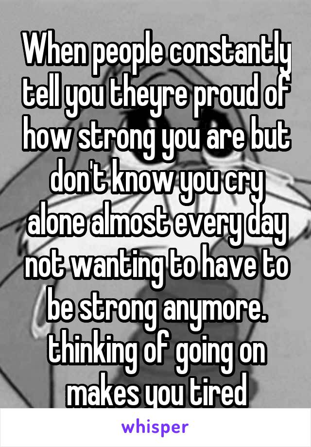 When people constantly tell you theyre proud of how strong you are but don't know you cry alone almost every day not wanting to have to be strong anymore. thinking of going on makes you tired