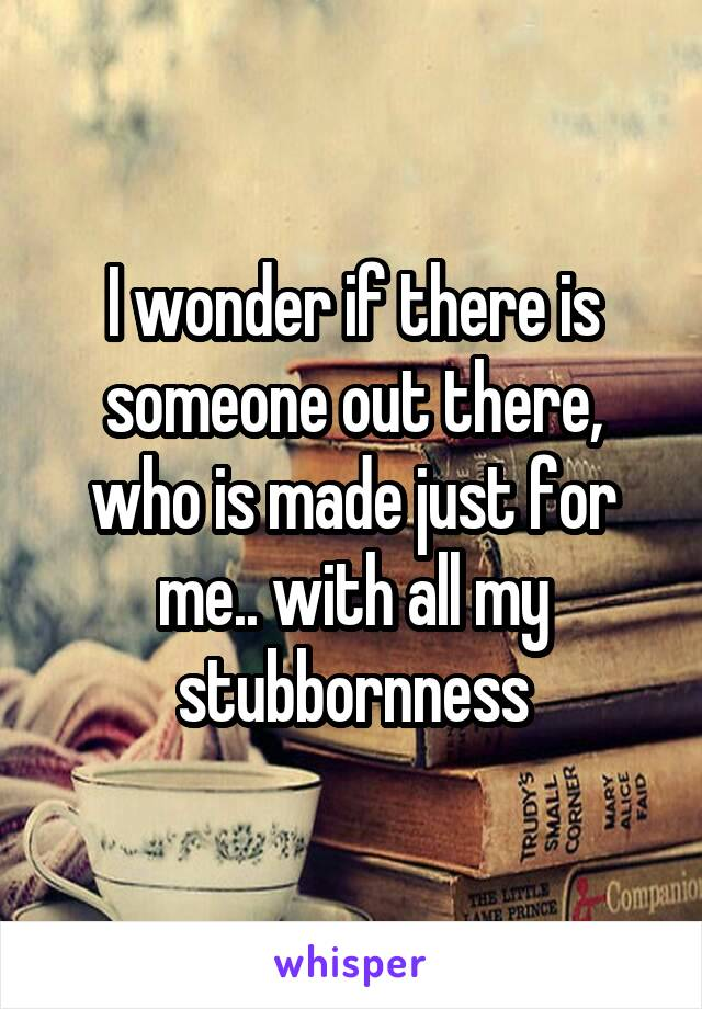 I wonder if there is someone out there, who is made just for me.. with all my stubbornness
