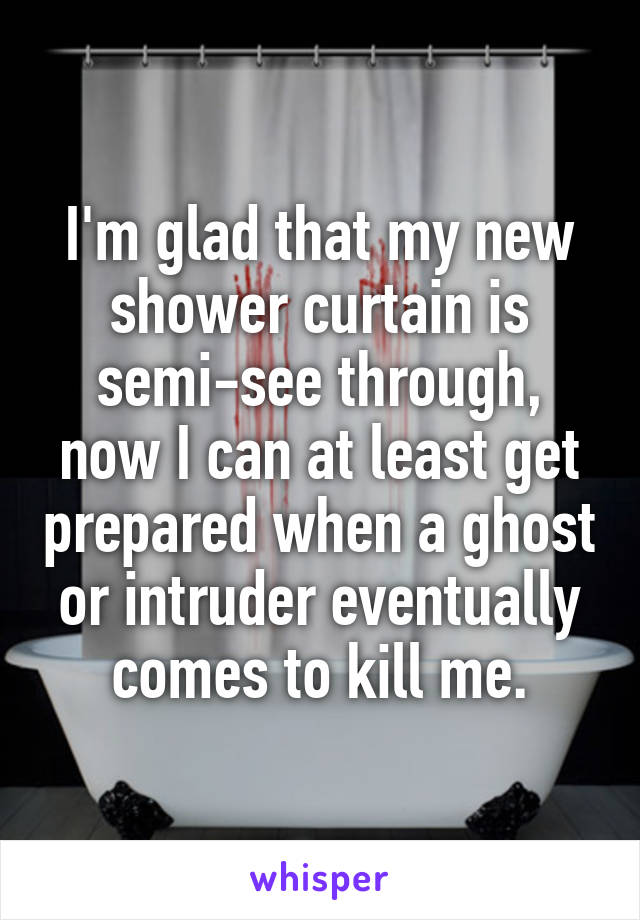 I'm glad that my new shower curtain is semi-see through, now I can at least get prepared when a ghost or intruder eventually comes to kill me.