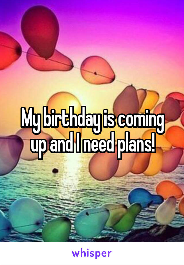 My birthday is coming up and I need plans!