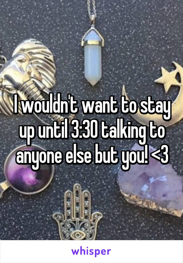 I wouldn't want to stay up until 3:30 talking to anyone else but you! <3