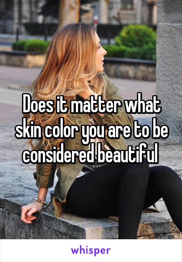 Does it matter what skin color you are to be considered beautiful