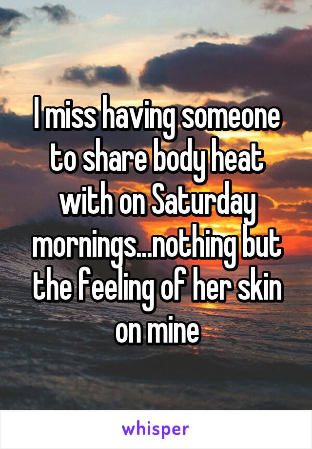 I miss having someone to share body heat with on Saturday mornings...nothing but the feeling of her skin on mine