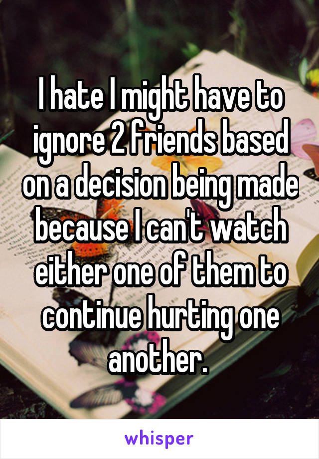 I hate I might have to ignore 2 friends based on a decision being made because I can't watch either one of them to continue hurting one another.