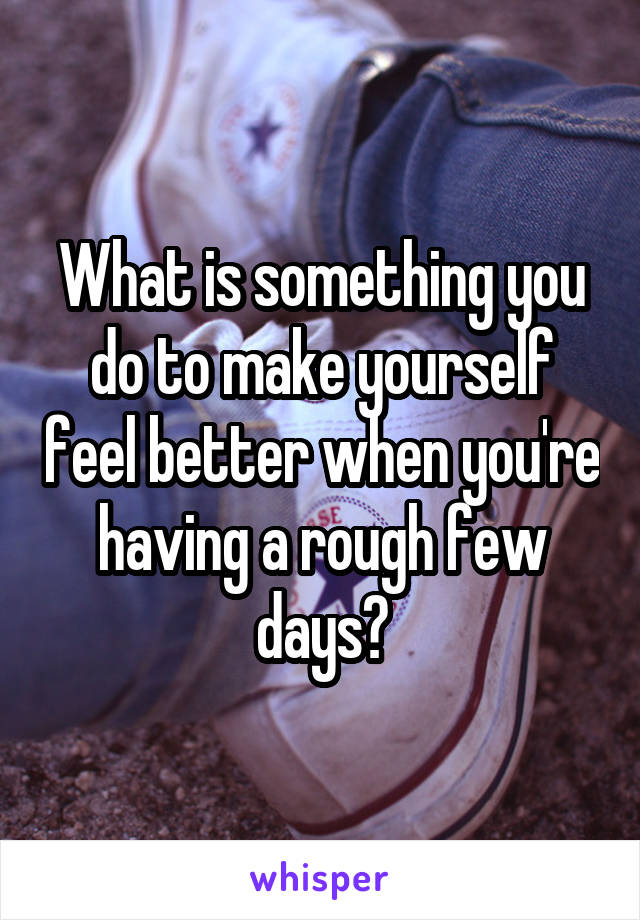 What is something you do to make yourself feel better when you're having a rough few days?
