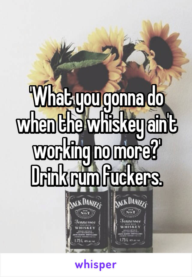 'What you gonna do when the whiskey ain't working no more?' Drink rum fuckers.