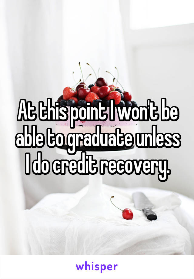 At this point I won't be able to graduate unless I do credit recovery.