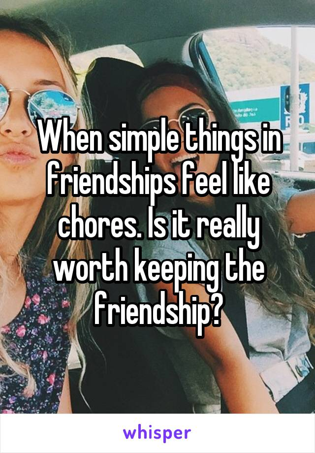 When simple things in friendships feel like chores. Is it really worth keeping the friendship?