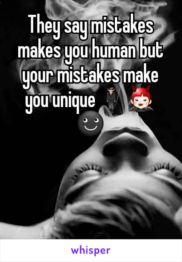 They say mistakes makes you human but your mistakes make you unique🕴👿☻