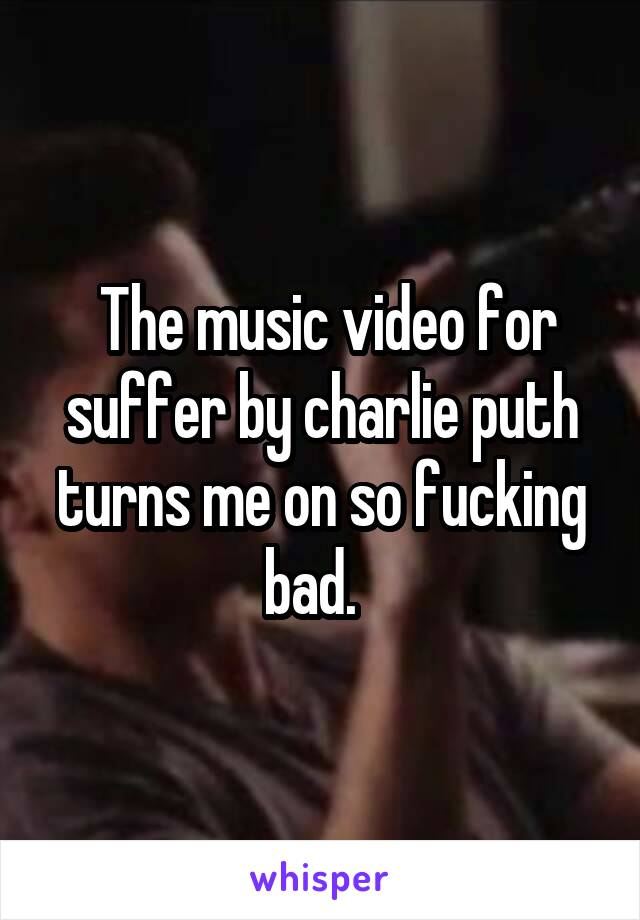 The music video for suffer by charlie puth turns me on so fucking bad.