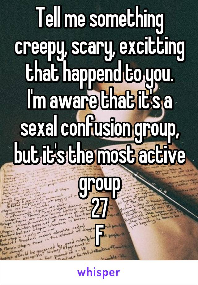 Tell me something creepy, scary, excitting that happend to you. I'm aware that it's a sexal confusion group, but it's the most active group 27 F