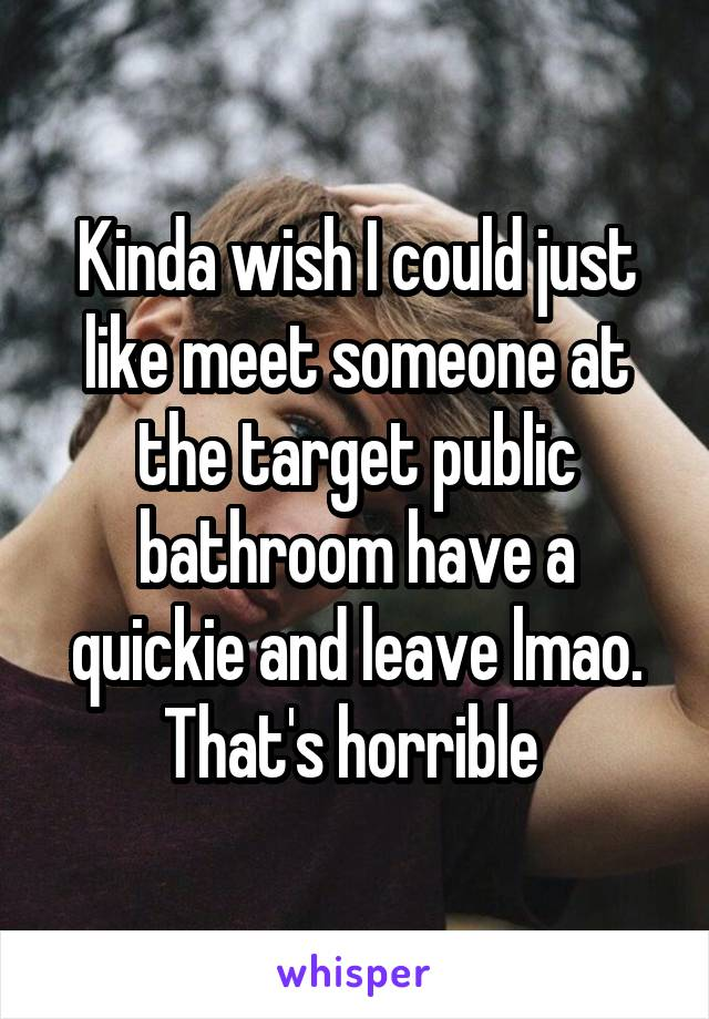 Kinda wish I could just like meet someone at the target public bathroom have a quickie and leave lmao. That's horrible