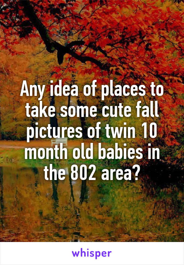 Any idea of places to take some cute fall pictures of twin 10 month old babies in the 802 area?