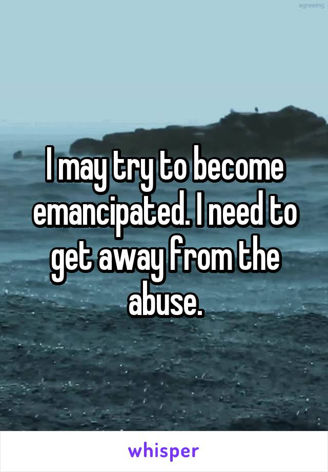 I may try to become emancipated. I need to get away from the abuse.