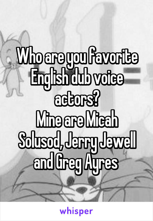 Who are you favorite English dub voice actors? Mine are Micah Solusod, Jerry Jewell and Greg Ayres