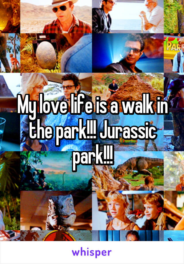 My love life is a walk in the park!!! Jurassic park!!!