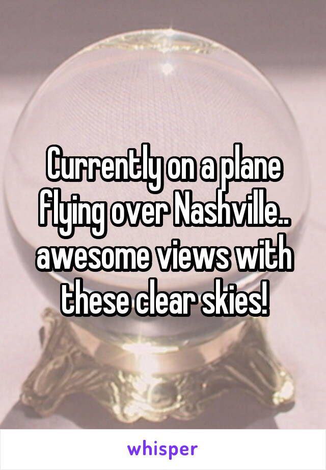 Currently on a plane flying over Nashville.. awesome views with these clear skies!