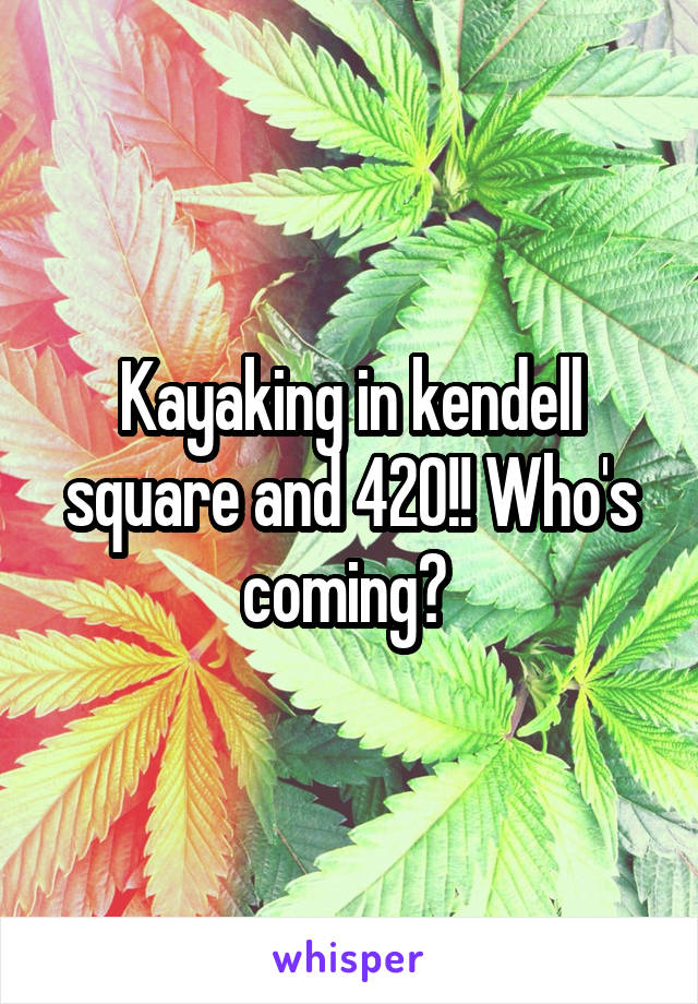 Kayaking in kendell square and 420!! Who's coming?