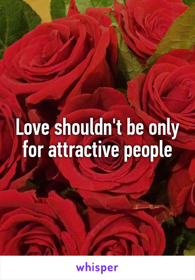 Love shouldn't be only for attractive people
