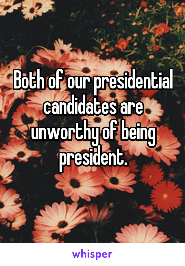 Both of our presidential candidates are unworthy of being president.