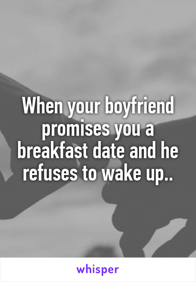 When your boyfriend promises you a breakfast date and he refuses to wake up..