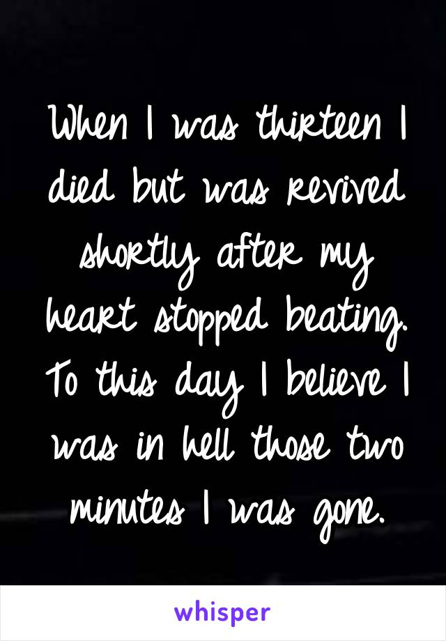 When I was thirteen I died but was revived shortly after my heart stopped beating. To this day I believe I was in hell those two minutes I was gone.