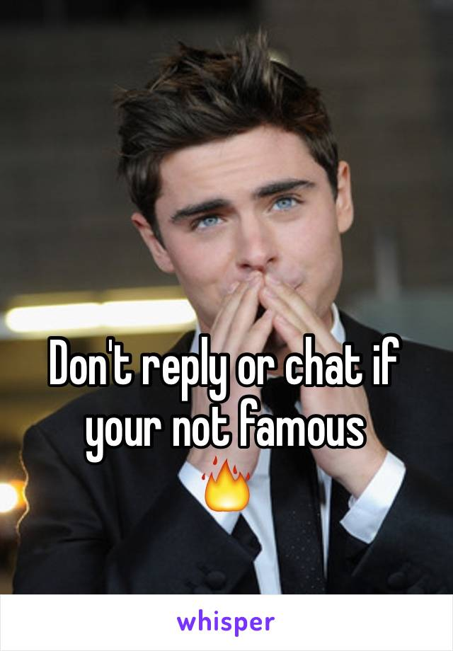Don't reply or chat if your not famous 🔥