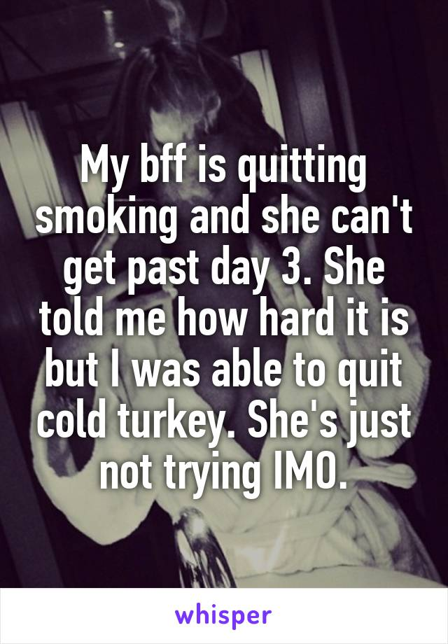 My bff is quitting smoking and she can't get past day 3. She told me how hard it is but I was able to quit cold turkey. She's just not trying IMO.