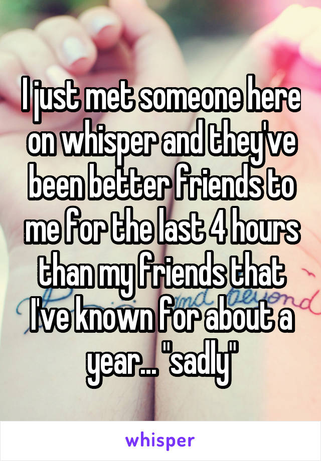 "I just met someone here on whisper and they've been better friends to me for the last 4 hours than my friends that I've known for about a year... ""sadly"""