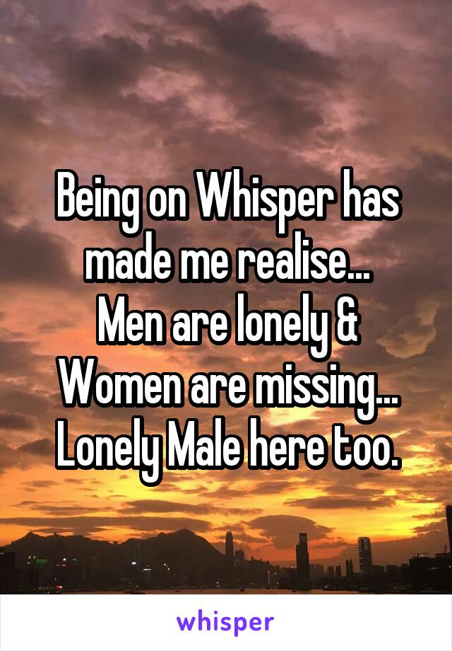 Being on Whisper has made me realise... Men are lonely & Women are missing... Lonely Male here too.