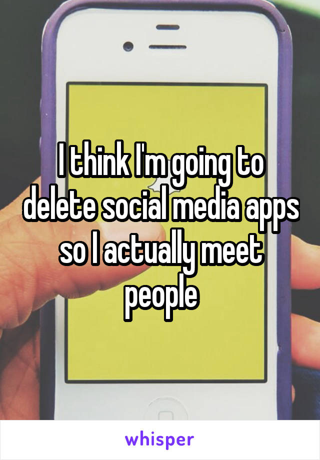 I think I'm going to delete social media apps so I actually meet people
