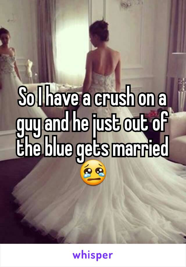 So I have a crush on a guy and he just out of the blue gets married 😢