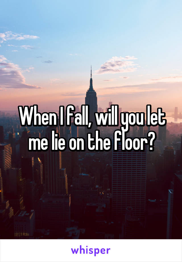 When I fall, will you let me lie on the floor?