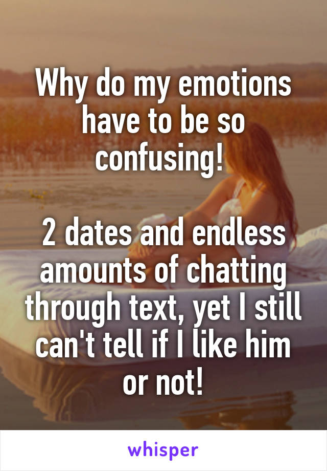 Why do my emotions have to be so confusing!   2 dates and endless amounts of chatting through text, yet I still can't tell if I like him or not!