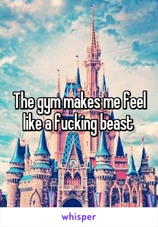 The gym makes me feel like a fucking beast